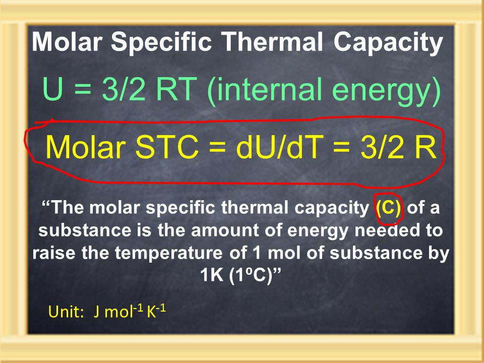 Molar Specific Thermal Capacity U = 3/2 RT (internal energy) Molar STC = dU/dT = 3/2 R The molar specific thermal capacity (C) of a substance is the amount of energy needed to raise the temperature of 1 mol of substance by 1K (1 ⁰ C) Unit: J mol -1 K -1