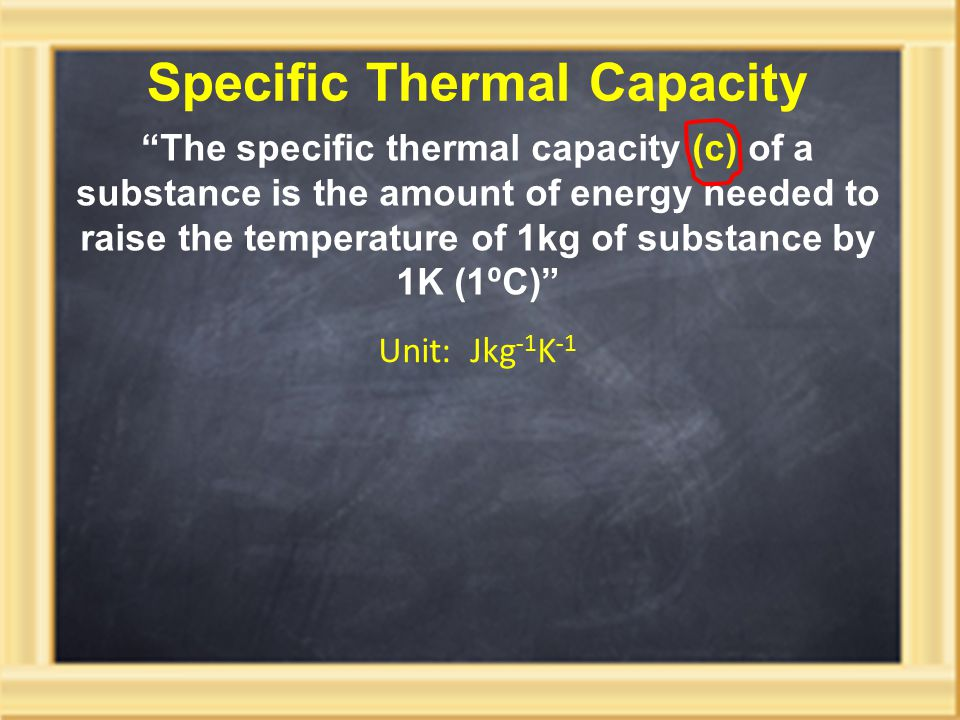 Specific Thermal Capacity The specific thermal capacity (c) of a substance is the amount of energy needed to raise the temperature of 1kg of substance by 1K (1 ⁰ C) Unit: Jkg -1 K -1