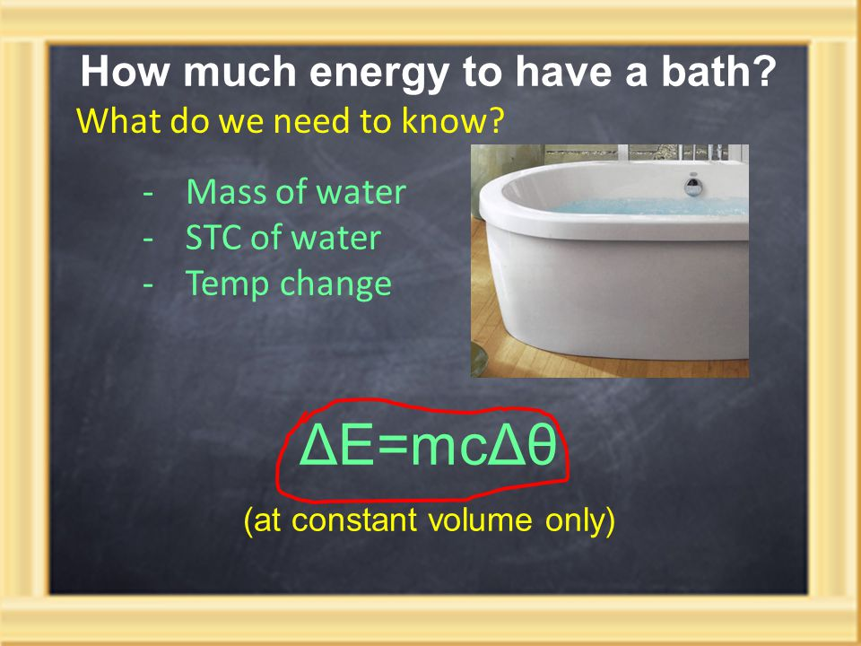 How much energy to have a bath? What do we need to know? -Mass of water -STC of water -Temp change ΔE=mcΔθ (at constant volume only)