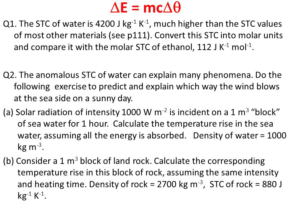  E = mc  Q1. The STC of water is 4200 J kg -1 K -1, much higher than the STC values of most other materials (see p111). Convert this STC into molar