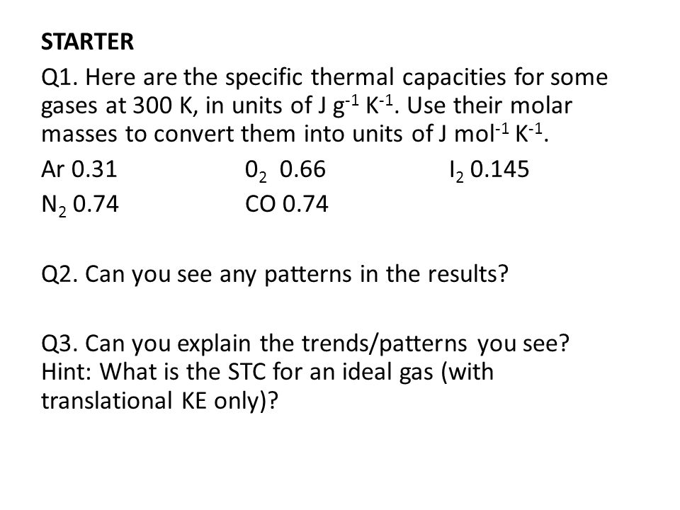 STARTER Q1. Here are the specific thermal capacities for some gases at 300 K, in units of J g -1 K -1. Use their molar masses to convert them into uni