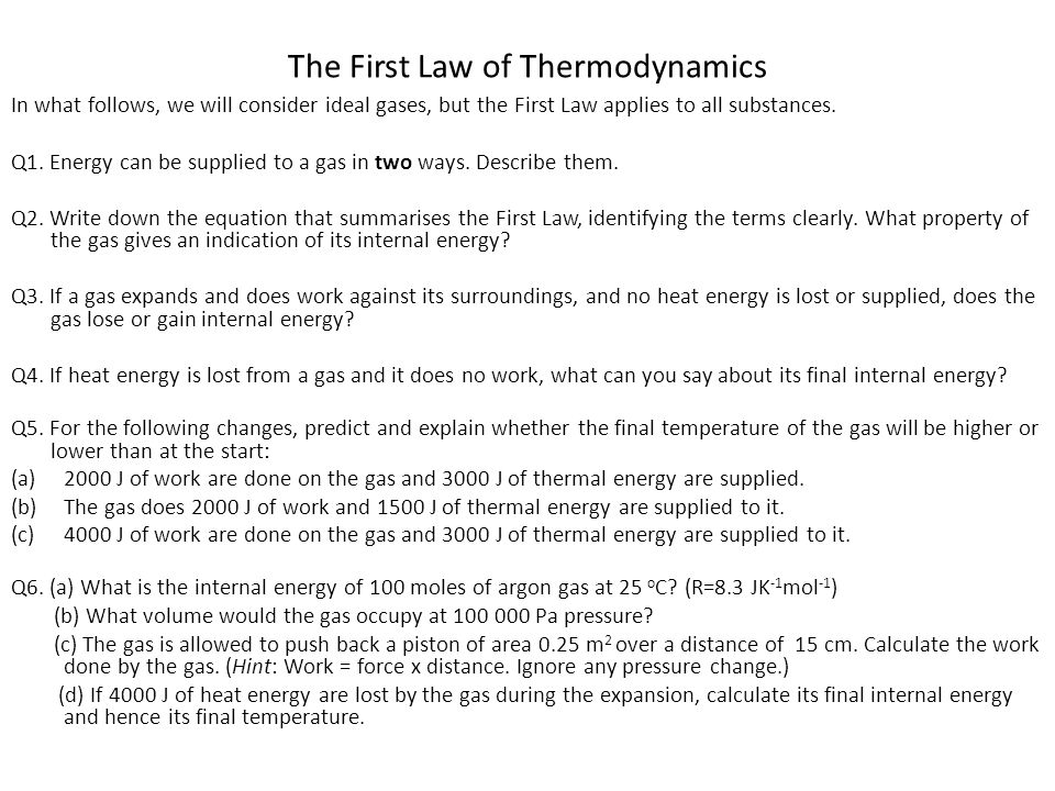The First Law of Thermodynamics In what follows, we will consider ideal gases, but the First Law applies to all substances. Q1. Energy can be supplied