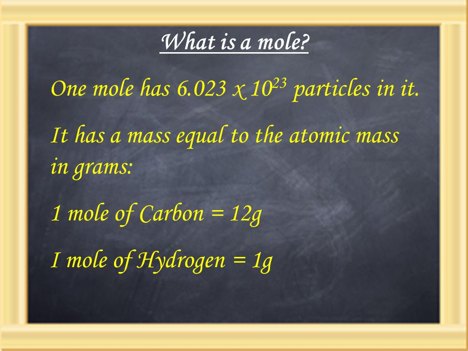 What is a mole? One mole has 6.023 x 10 23 particles in it. It has a mass equal to the atomic mass in grams: 1 mole of Carbon = 12g I mole of Hydrogen