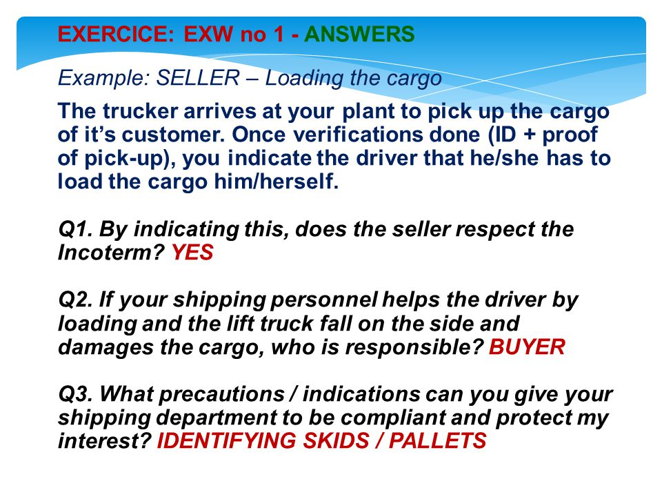 EXERCICE: EXW no 1 - ANSWERS Example: SELLER – Loading the cargo The trucker arrives at your plant to pick up the cargo of it's customer.