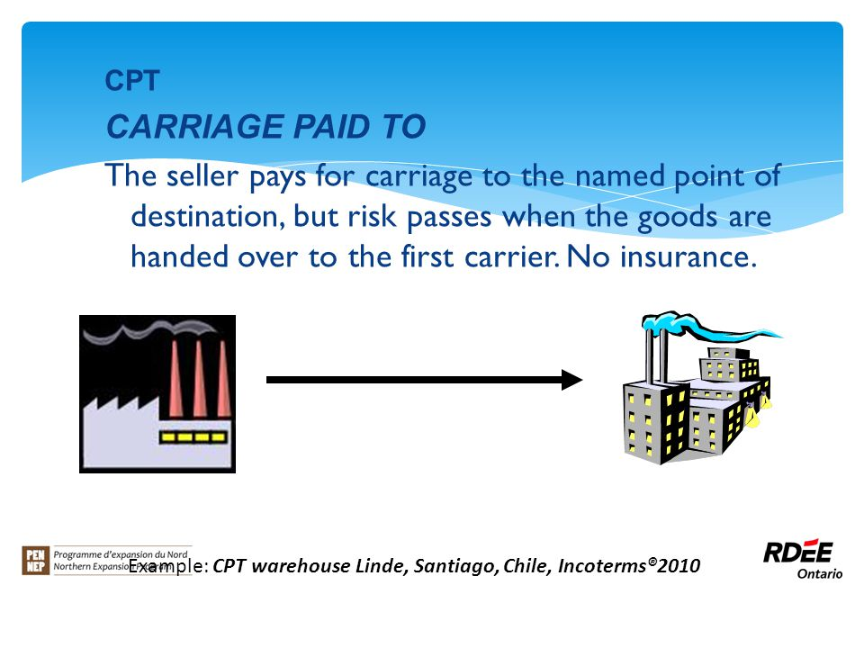 CPT CARRIAGE PAID TO The seller pays for carriage to the named point of destination, but risk passes when the goods are handed over to the first carrier.