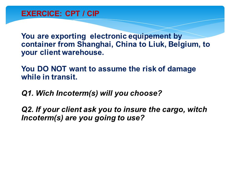 EXERCICE: CPT / CIP You are exporting electronic equipement by container from Shanghai, China to Liuk, Belgium, to your client warehouse.
