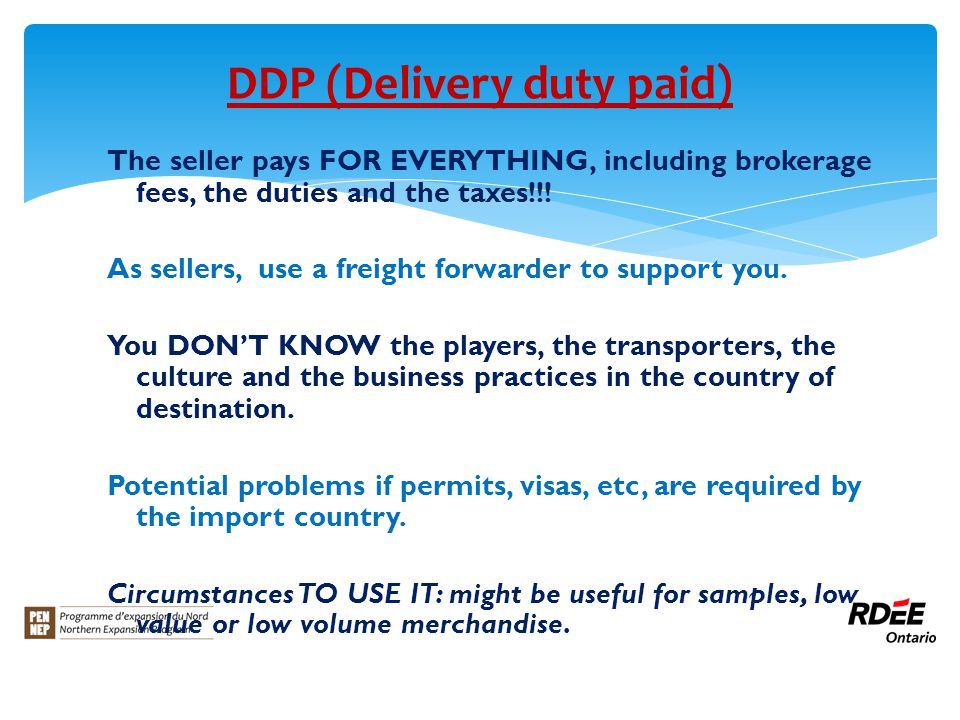 DDP (Delivery duty paid) The seller pays FOR EVERYTHING, including brokerage fees, the duties and the taxes!!.