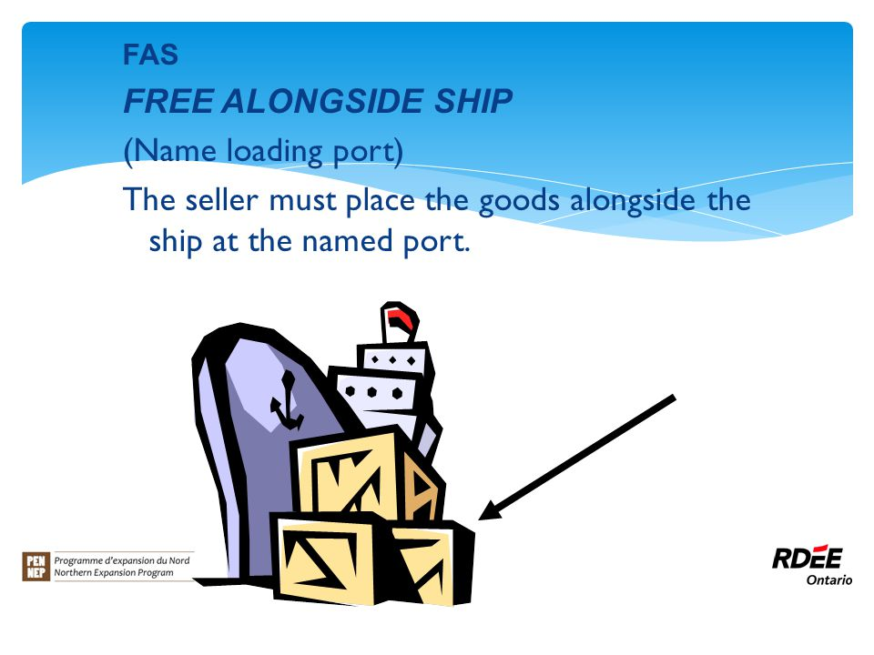 FAS FREE ALONGSIDE SHIP (Name loading port) The seller must place the goods alongside the ship at the named port.