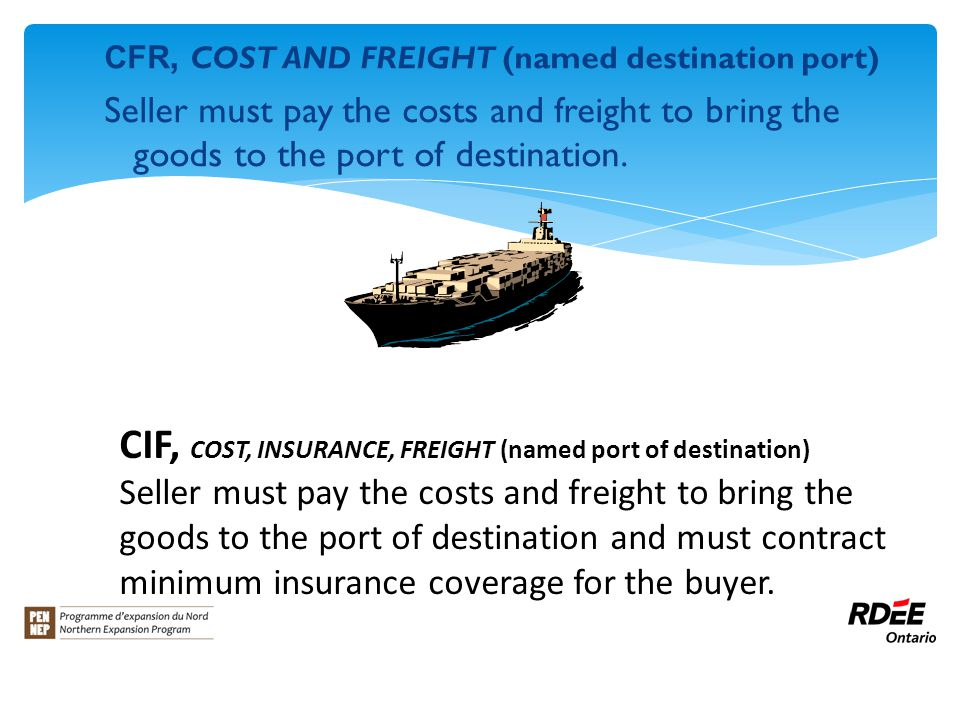 CFR, COST AND FREIGHT (named destination port) Seller must pay the costs and freight to bring the goods to the port of destination.