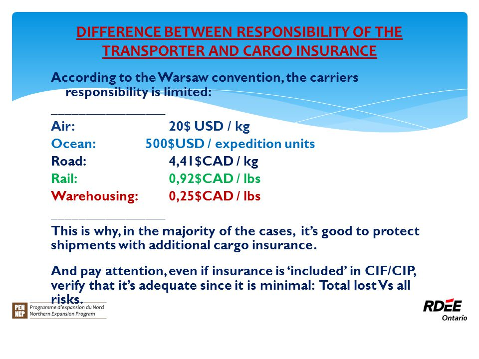 DIFFERENCE BETWEEN RESPONSIBILITY OF THE TRANSPORTER AND CARGO INSURANCE According to the Warsaw convention, the carriers responsibility is limited: _________________ Air:20$ USD / kg Ocean:500$USD / expedition units Road:4,41$CAD / kg Rail:0,92$CAD / lbs Warehousing:0,25$CAD / lbs _________________ This is why, in the majority of the cases, it's good to protect shipments with additional cargo insurance.