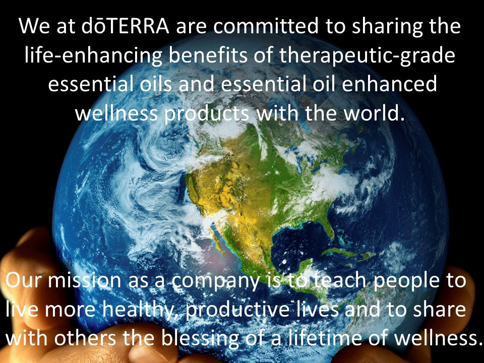We at dōTERRA are committed to sharing the life-enhancing benefits of therapeutic-grade essential oils and essential oil enhanced wellness products with the world.