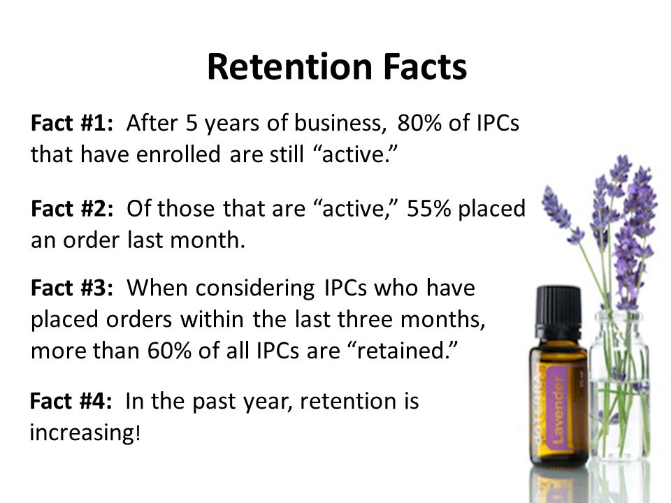 Retention Facts Fact #1: After 5 years of business, 80% of IPCs that have enrolled are still active. Fact #2: Of those that are active, 55% placed an order last month.