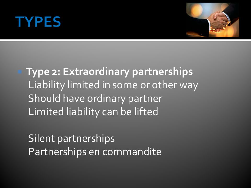  Type 2: Extraordinary partnerships Liability limited in some or other way Should have ordinary partner Limited liability can be lifted Silent partnerships Partnerships en commandite