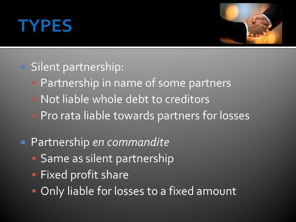  Silent partnership:  Partnership in name of some partners  Not liable whole debt to creditors  Pro rata liable towards partners for losses  Partnership en commandite  Same as silent partnership  Fixed profit share  Only liable for losses to a fixed amount