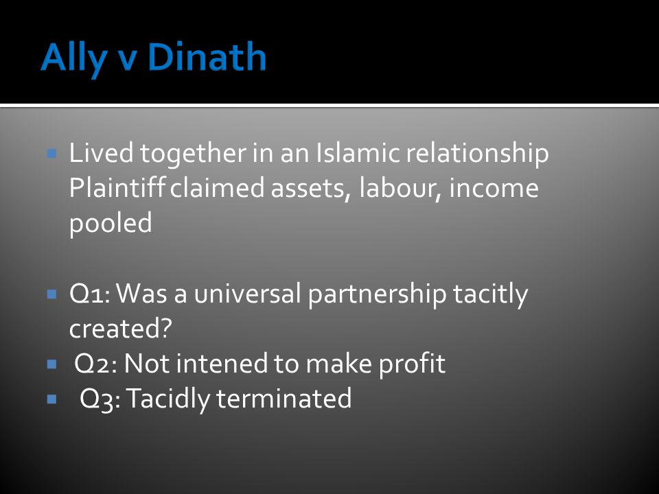  Lived together in an Islamic relationship Plaintiff claimed assets, labour, income pooled  Q1: Was a universal partnership tacitly created.