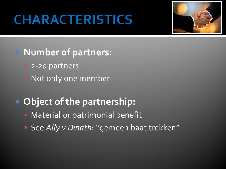  Number of partners:  2-20 partners  Not only one member  Object of the partnership:  Material or patrimonial benefit  See Ally v Dinath: gemeen baat trekken