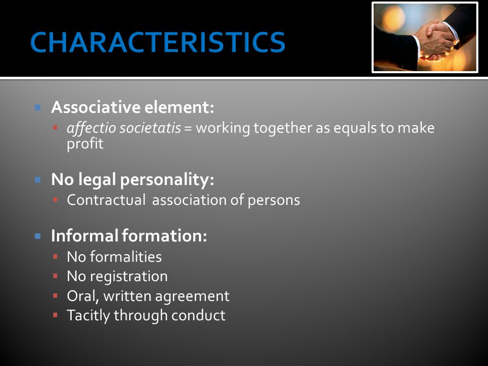  Associative element:  affectio societatis = working together as equals to make profit  No legal personality:  Contractual association of persons  Informal formation:  No formalities  No registration  Oral, written agreement  Tacitly through conduct