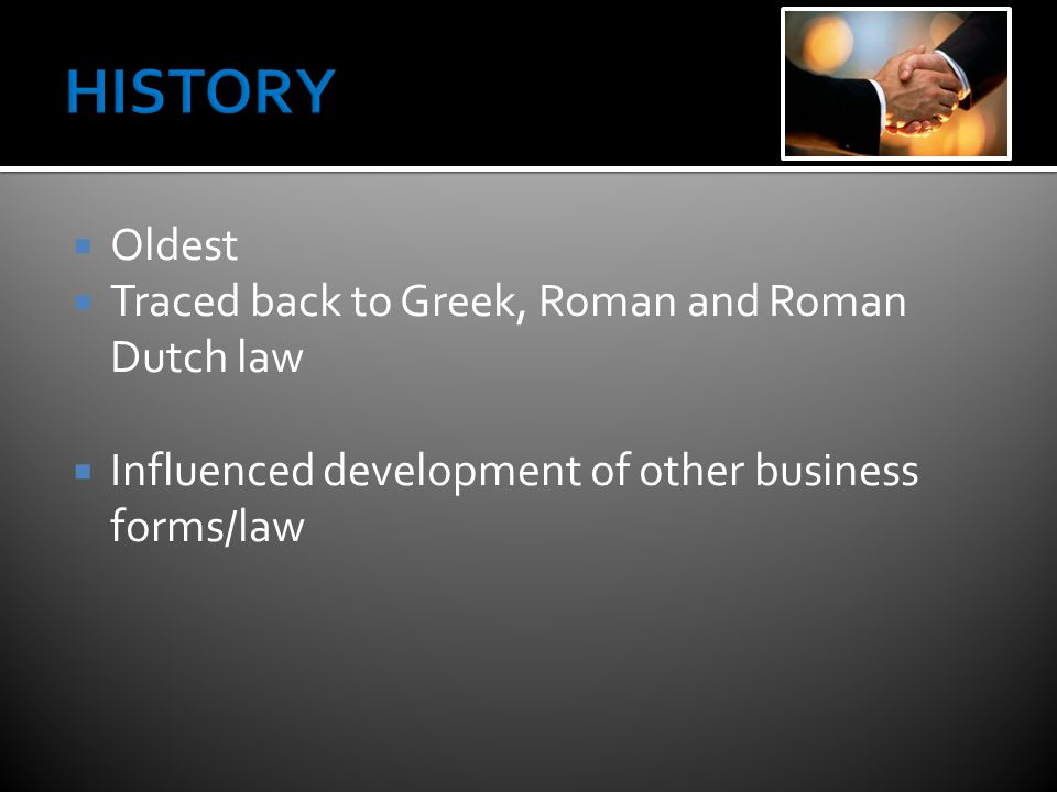  Oldest  Traced back to Greek, Roman and Roman Dutch law  Influenced development of other business forms/law