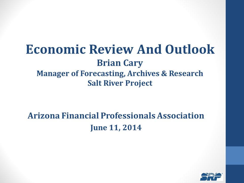 Economic Review And Outlook Brian Cary Manager of Forecasting, Archives & Research Salt River Project Arizona Financial Professionals Association June 11, 2014