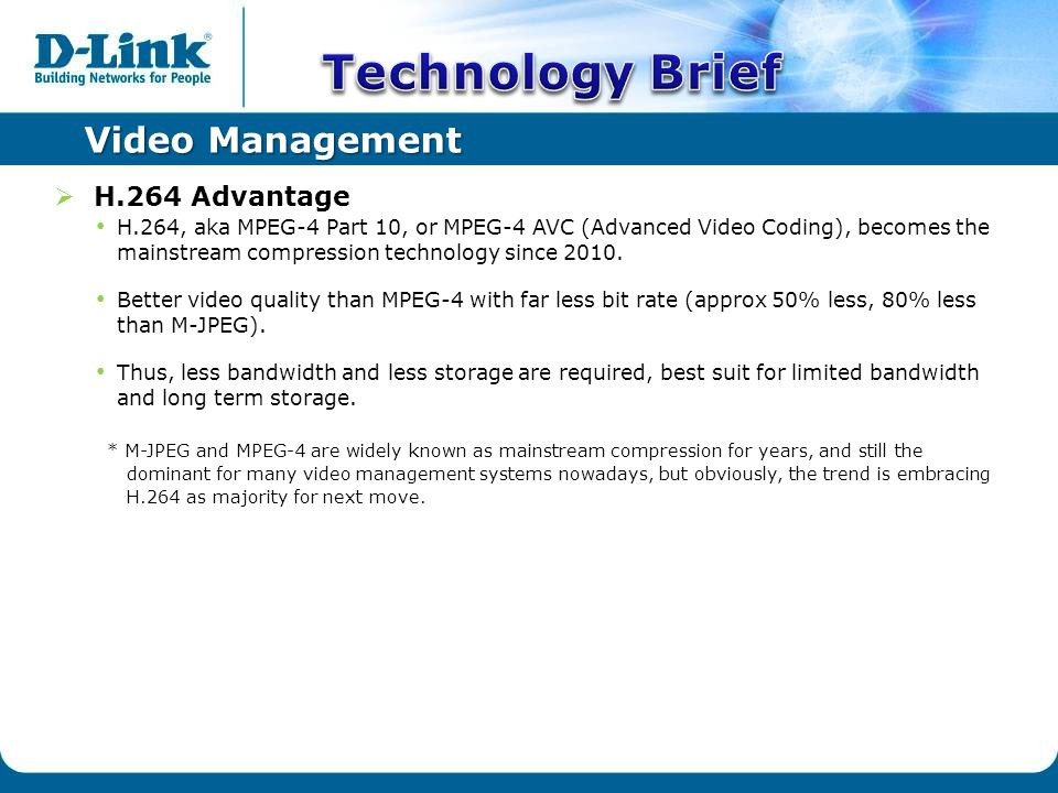 Video Management  H.264 Advantage H.264, aka MPEG-4 Part 10, or MPEG-4 AVC (Advanced Video Coding), becomes the mainstream compression technology since 2010.