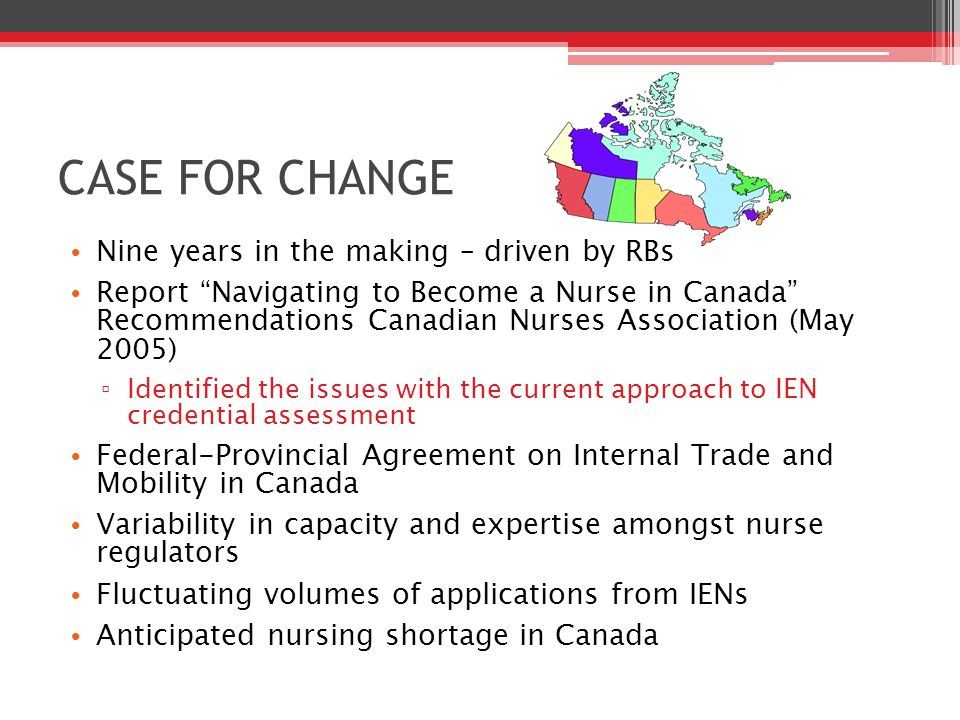 CASE FOR CHANGE Nine years in the making – driven by RBs Report Navigating to Become a Nurse in Canada Recommendations Canadian Nurses Association (May 2005) ▫ Identified the issues with the current approach to IEN credential assessment Federal-Provincial Agreement on Internal Trade and Mobility in Canada Variability in capacity and expertise amongst nurse regulators Fluctuating volumes of applications from IENs Anticipated nursing shortage in Canada