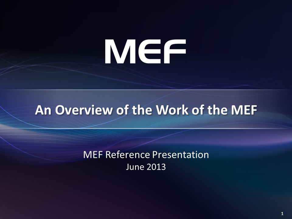 1 MEF Reference Presentation June 2013 An Overview of the Work of the MEF