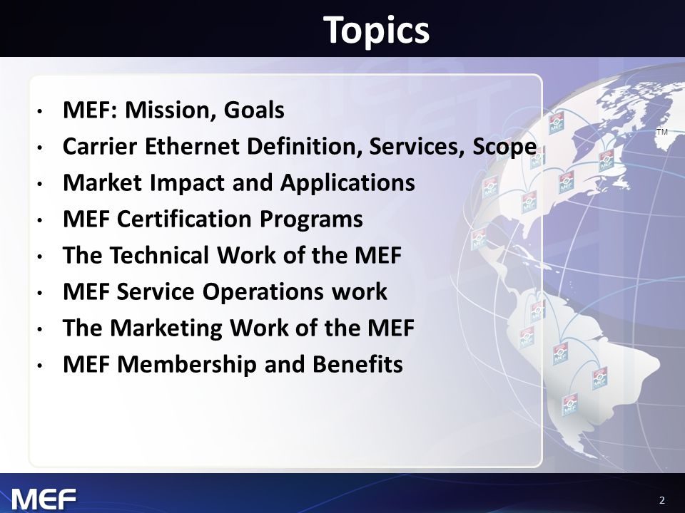 22 TM Topics MEF: Mission, Goals Carrier Ethernet Definition, Services, Scope Market Impact and Applications MEF Certification Programs The Technical Work of the MEF MEF Service Operations work The Marketing Work of the MEF MEF Membership and Benefits