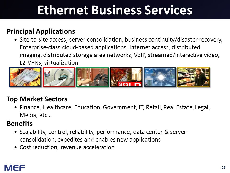 28 Ethernet Business Services Principal Applications Site-to-site access, server consolidation, business continuity/disaster recovery, Enterprise-class cloud-based applications, Internet access, distributed imaging, distributed storage area networks, VoIP, streamed/interactive video, L2-VPNs, virtualization Top Market Sectors Finance, Healthcare, Education, Government, IT, Retail, Real Estate, Legal, Media, etc… Benefits Scalability, control, reliability, performance, data center & server consolidation, expedites and enables new applications Cost reduction, revenue acceleration