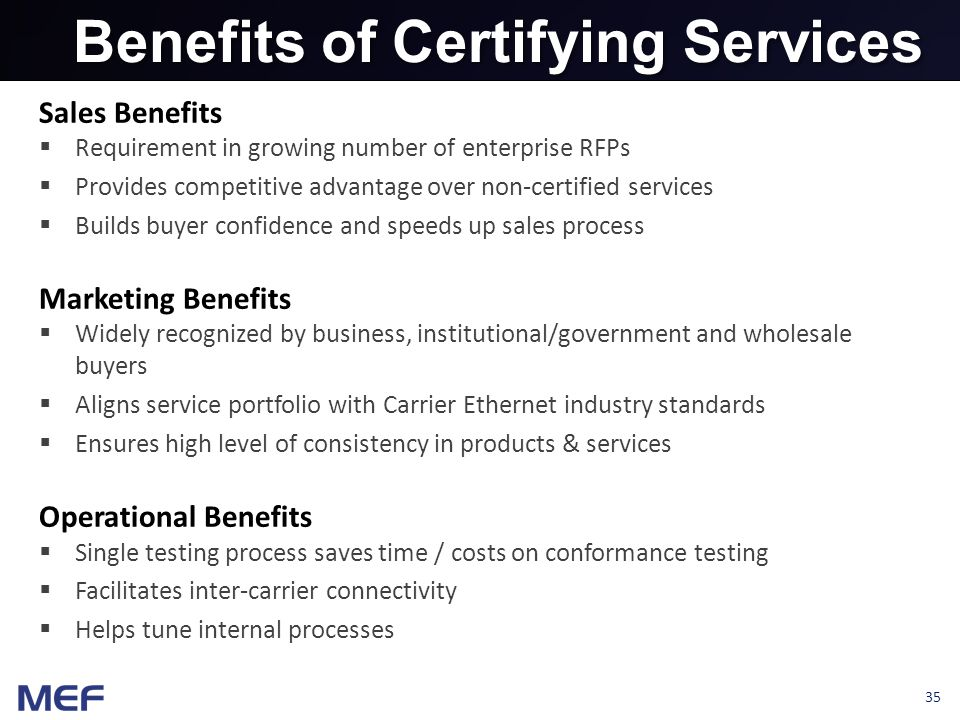 35 Benefits of Certifying Services Sales Benefits  Requirement in growing number of enterprise RFPs  Provides competitive advantage over non-certified services  Builds buyer confidence and speeds up sales process Marketing Benefits  Widely recognized by business, institutional/government and wholesale buyers  Aligns service portfolio with Carrier Ethernet industry standards  Ensures high level of consistency in products & services Operational Benefits  Single testing process saves time / costs on conformance testing  Facilitates inter-carrier connectivity  Helps tune internal processes