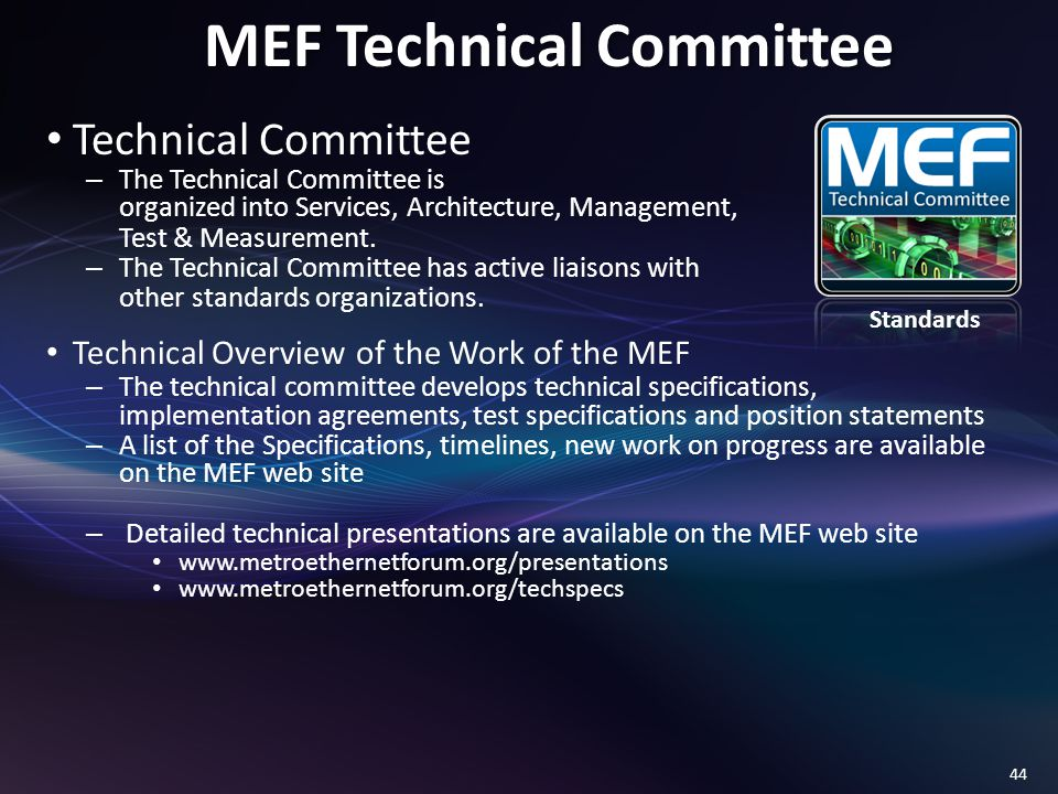 44 MEF Technical Committee Technical Committee – The Technical Committee is organized into Services, Architecture, Management, Test & Measurement.