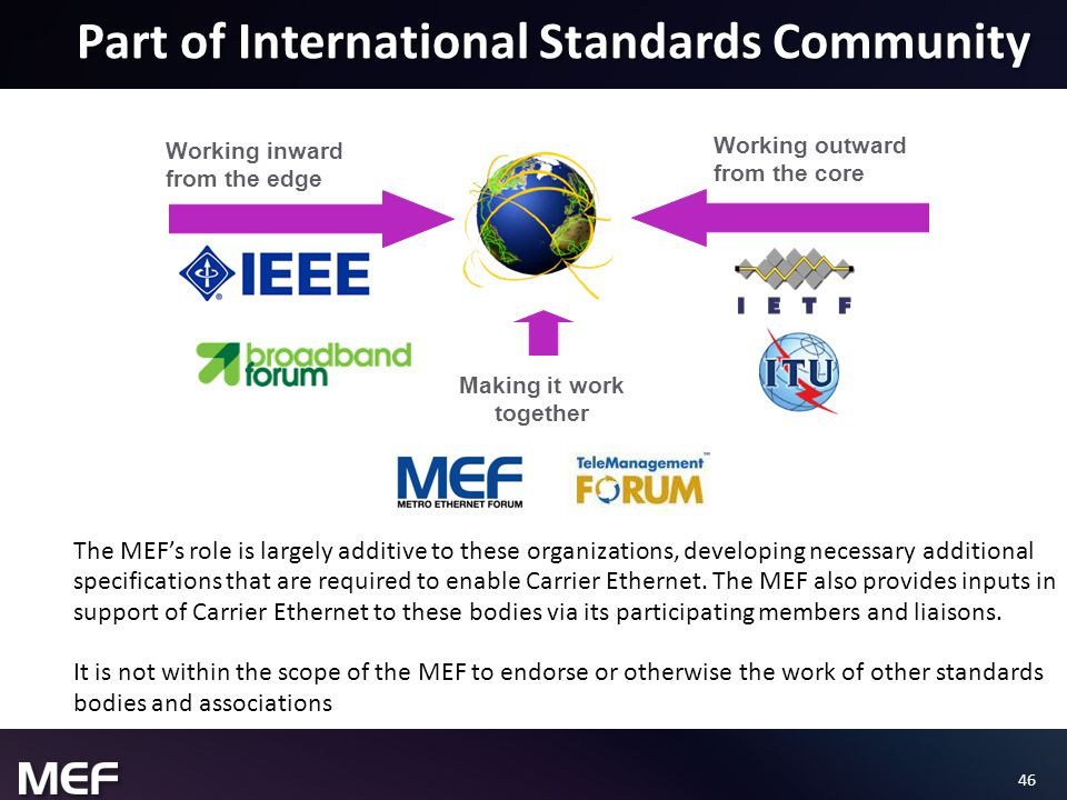 46 Part of International Standards Community Working inward from the edge Working outward from the core Making it work together The MEF's role is largely additive to these organizations, developing necessary additional specifications that are required to enable Carrier Ethernet.
