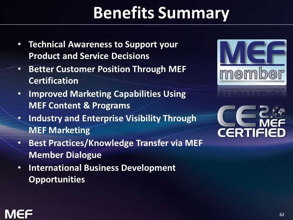 62 Benefits Summary Technical Awareness to Support your Product and Service Decisions Better Customer Position Through MEF Certification Improved Marketing Capabilities Using MEF Content & Programs Industry and Enterprise Visibility Through MEF Marketing Best Practices/Knowledge Transfer via MEF Member Dialogue International Business Development Opportunities