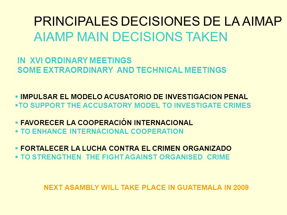 PRINCIPALES DECISIONES DE LA AIMAP AIAMP MAIN DECISIONS TAKEN IN XVI ORDINARY MEETINGS SOME EXTRAORDINARY AND TECHNICAL MEETINGS NEXT ASAMBLY WILL TAKE PLACE IN GUATEMALA IN 2009  IMPULSAR EL MODELO ACUSATORIO DE INVESTIGACION PENAL  TO SUPPORT THE ACCUSATORY MODEL TO INVESTIGATE CRIMES  FAVORECER LA COOPERACIÓN INTERNACIONAL  TO ENHANCE INTERNACIONAL COOPERATION  FORTALECER LA LUCHA CONTRA EL CRIMEN ORGANIZADO  TO STRENGTHEN THE FIGHT AGAINST ORGANISED CRIME