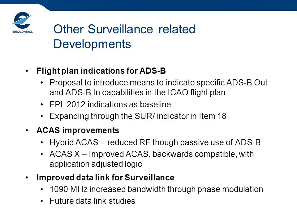 Conclusions Surveillance standards and Regulations published Airborne & Ground Deployment ongoing New Application Development ongoing Global Interoperability Rationalised High Performance Surveillance system