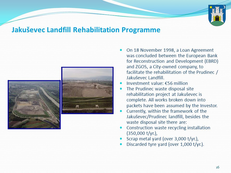 16 Jakuševec Landfill Rehabilitation Programme On 18 November 1998, a Loan Agreement was concluded between the European Bank for Reconstruction and Development (EBRD) and ZGOS, a City-owned company, to facilitate the rehabilitation of the Prudinec / Jakuševec Landfill.