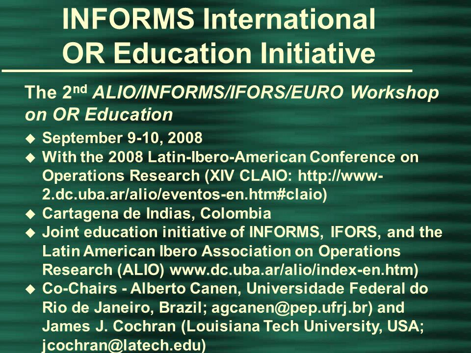 INFORMS Annual Conference, Washington, D.C., April 14, 2015 INFORMS International OR Education Initiative Success of the 1st ORPA/INFORMS Workshop on OR Education led to u Increased interest in an education cluster of sessions at the 2008 IFORS Conference (Sandton, SA, July 14-18) u Interest in this program by  UNESCO – United Nations Educational, Scientific, and Cultural Organization  World Health Organization  Community of Practice (COP) in Curriculum Development  CURRIKI - a global education and learning community  UNITWIN – academic chairs program