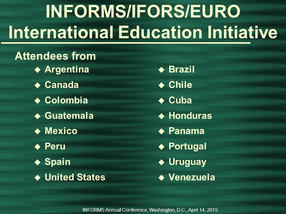 INFORMS Annual Conference, Washington, D.C., April 14, 2015 INFORMS International OR Education Initiative The 2 nd ALIO/INFORMS/IFORS/EURO Workshop on OR Education u September 9-10, 2008 u With the 2008 Latin-Ibero-American Conference on Operations Research (XIV CLAIO:   2.dc.uba.ar/alio/eventos-en.htm#claio) u Cartagena de Indias, Colombia u Joint education initiative of INFORMS, IFORS, and the Latin American Ibero Association on Operations Research (ALIO)   u Co-Chairs - Alberto Canen, Universidade Federal do Rio de Janeiro, Brazil; and James J.