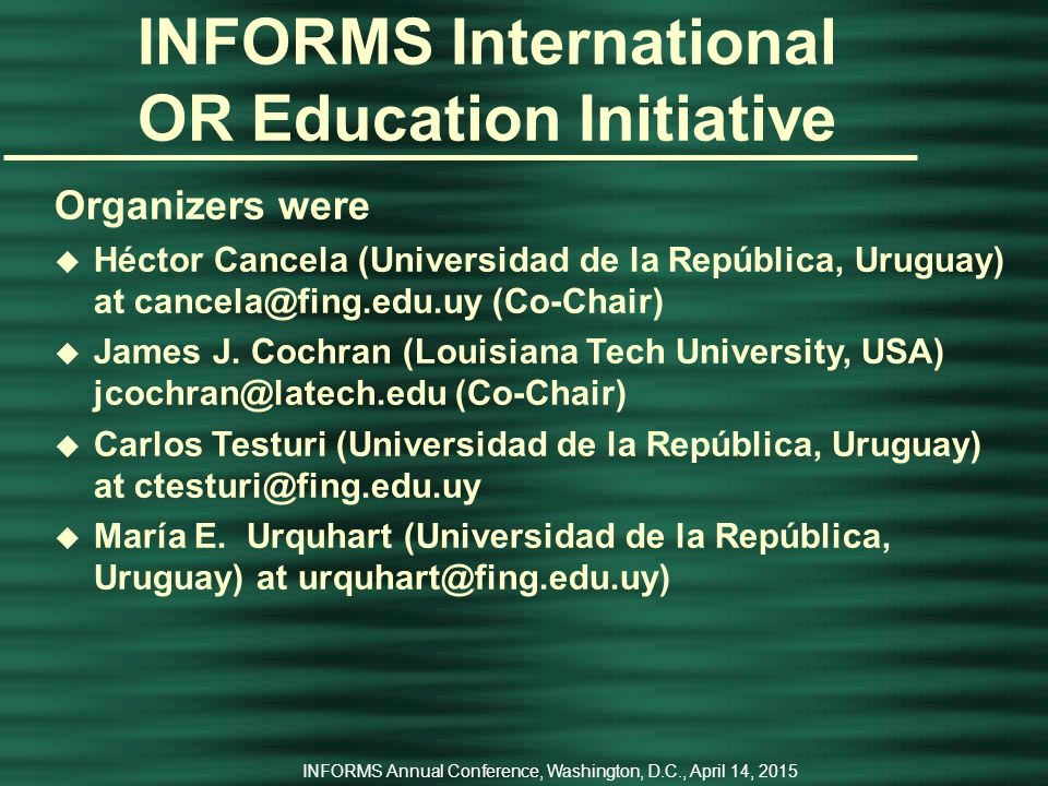 INFORMS Annual Conference, Washington, D.C., April 14, 2015 INFORMS International OR Education Initiative The 1 st ALIO/INFORMS Workshop on OR Education u November 27 – 28, 2006 u with the XIII CLAIO (2006 Latin-Ibero-American Conference on Operations Research)   u Montevideo, Uruguay u joint education initiative of INFORMS, IFORS, and the Latin American Ibero Association on Operations Research (ALIO)