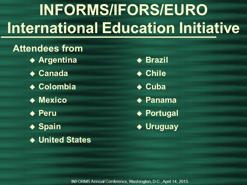 INFORMS Annual Conference, Washington, D.C., April 14, 2015 INFORMS International OR Education Initiative Organizers were u Héctor Cancela (Universidad de la República, Uruguay) at (Co-Chair) u James J.