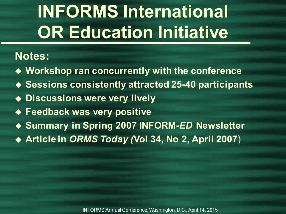 INFORMS Annual Conference, Washington, D.C., April 14, 2015 INFORMS International OR Education Initiative Keynote & Plenary Speakers u Carmen Belderrain (Instituto Tecnologico de Aeronautica), Innovative Approaches for OR Education u James J.