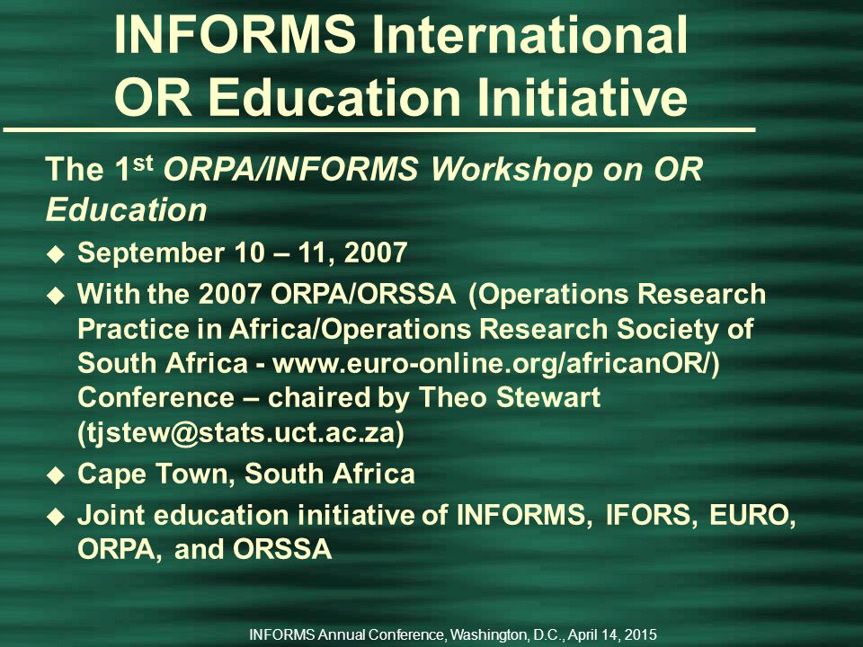 INFORMS Annual Conference, Washington, D.C., April 14, 2015 INFORMS International OR Education Initiative Success of the 1st ALIO/INFORMS Workshop on OR Education led to u Commitment by INFORMS for five years (annual workshops through 2011) u Commitment by IFORS to match INFORMS (five years of annual workshops through 2011) u Commitment by EURO to send one speaker to the 2007 workshop u Commitment to a 2 nd workshop at the 2008 CLAIO in Cartagena, Colombia u Commitment to a joint ALIO/INFORMS conference in 2010 (in Buenos Aries)