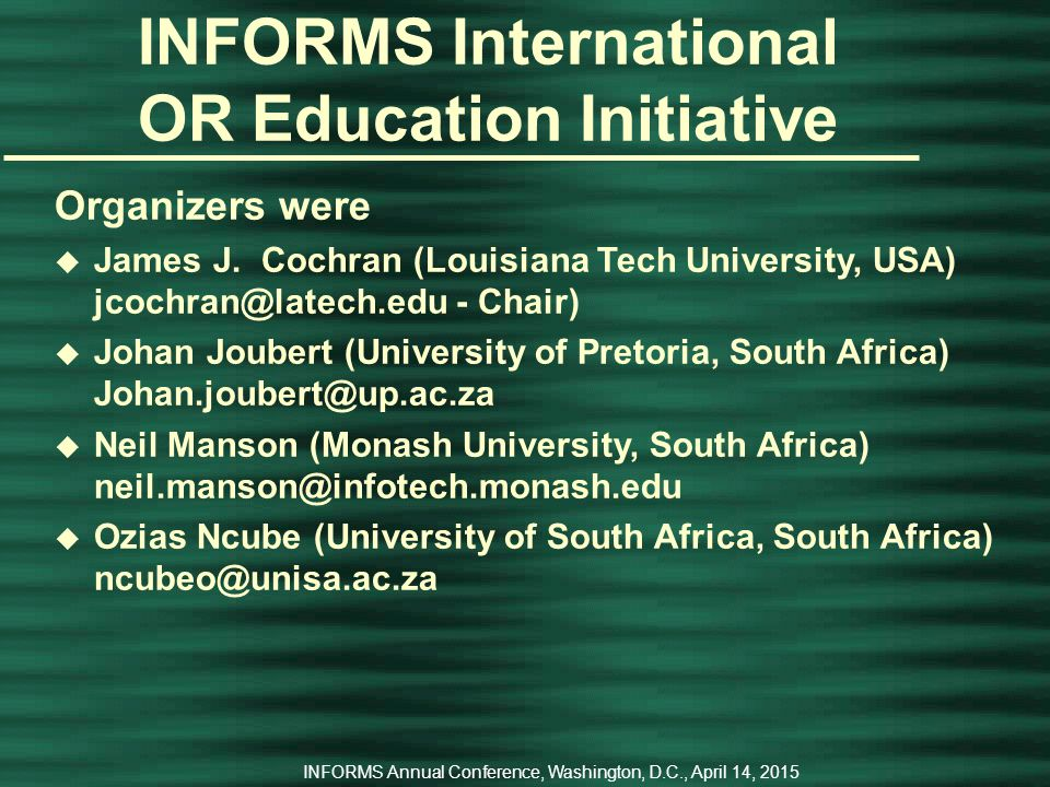 INFORMS Annual Conference, Washington, D.C., April 14, 2015 INFORMS International OR Education Initiative The 1 st ORPA/INFORMS Workshop on OR Education u September 10 – 11, 2007 u With the 2007 ORPA/ORSSA (Operations Research Practice in Africa/Operations Research Society of South Africa -   Conference – chaired by Theo Stewart u Cape Town, South Africa u Joint education initiative of INFORMS, IFORS, EURO, ORPA, and ORSSA