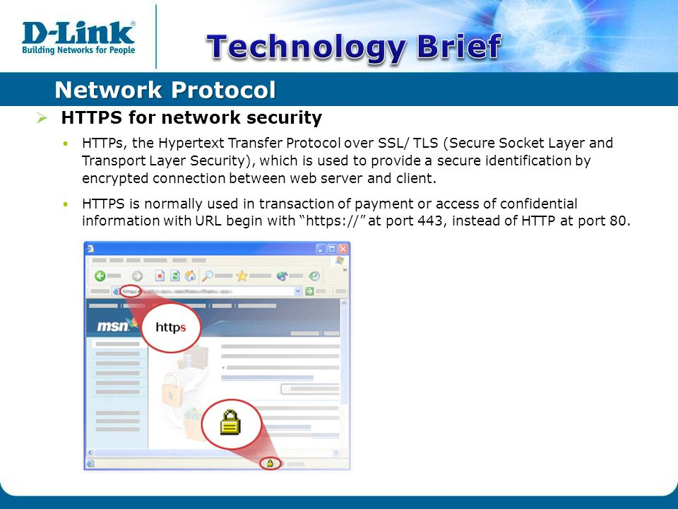 Network Protocol  HTTPS for network security HTTPs, the Hypertext Transfer Protocol over SSL/ TLS (Secure Socket Layer and Transport Layer Security), which is used to provide a secure identification by encrypted connection between web server and client.