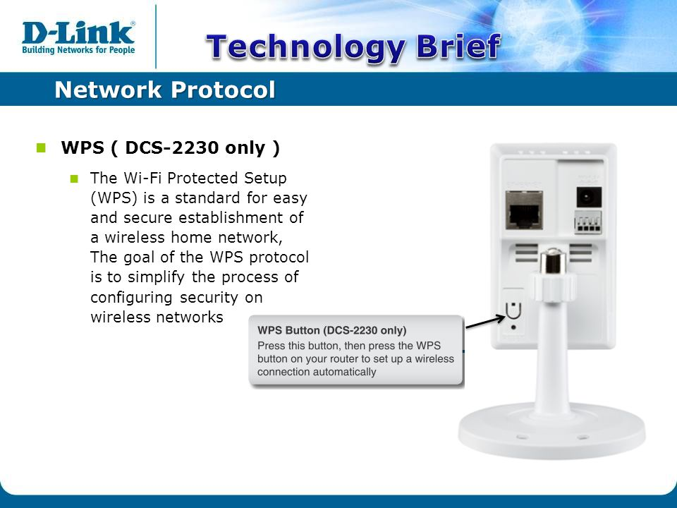 Network Protocol WPS ( DCS-2230 only ) The Wi-Fi Protected Setup (WPS) is a standard for easy and secure establishment of a wireless home network, The goal of the WPS protocol is to simplify the process of configuring security on wireless networks