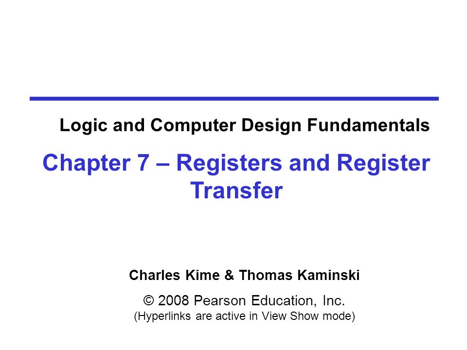 Charles Kime & Thomas Kaminski © 2008 Pearson Education, Inc. (Hyperlinks are active in View Show mode) Chapter 7 – Registers and Register Transfer Lo