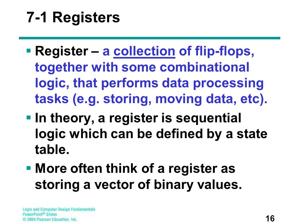 7-1 Registers  Register – a collection of flip-flops, together with some combinational logic, that performs data processing tasks (e.g. storing, movi