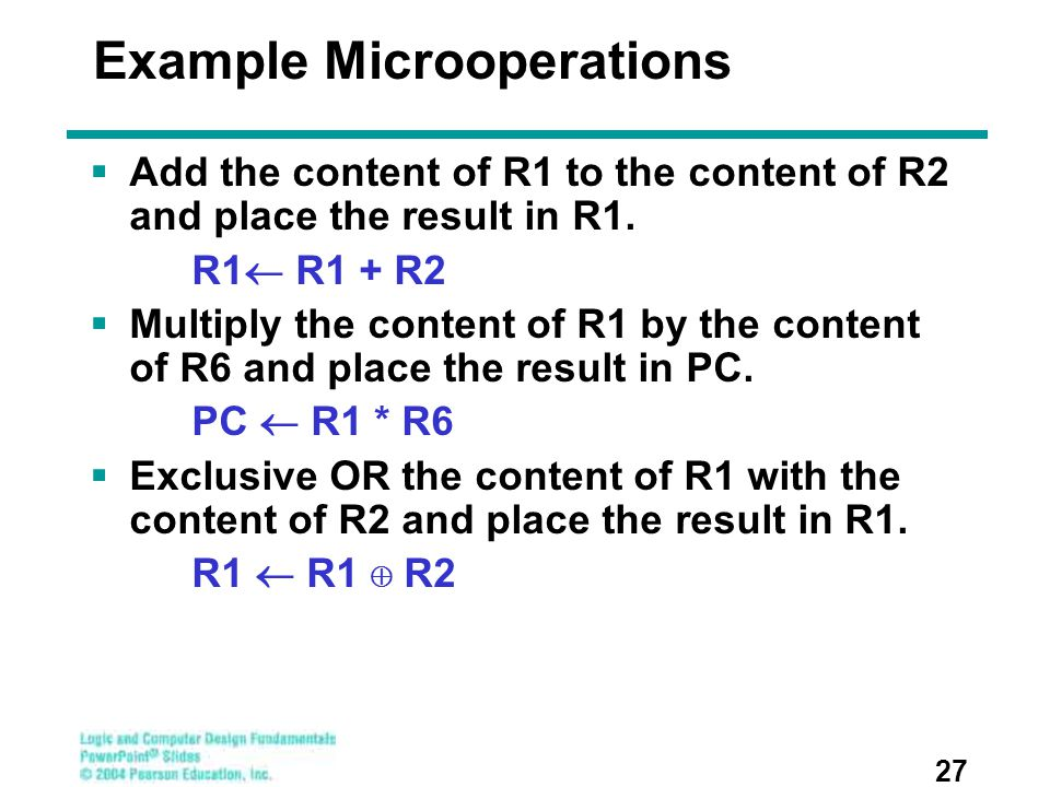 Example Microoperations  Add the content of R1 to the content of R2 and place the result in R1. R1  R1 + R2  Multiply the content of R1 by the cont