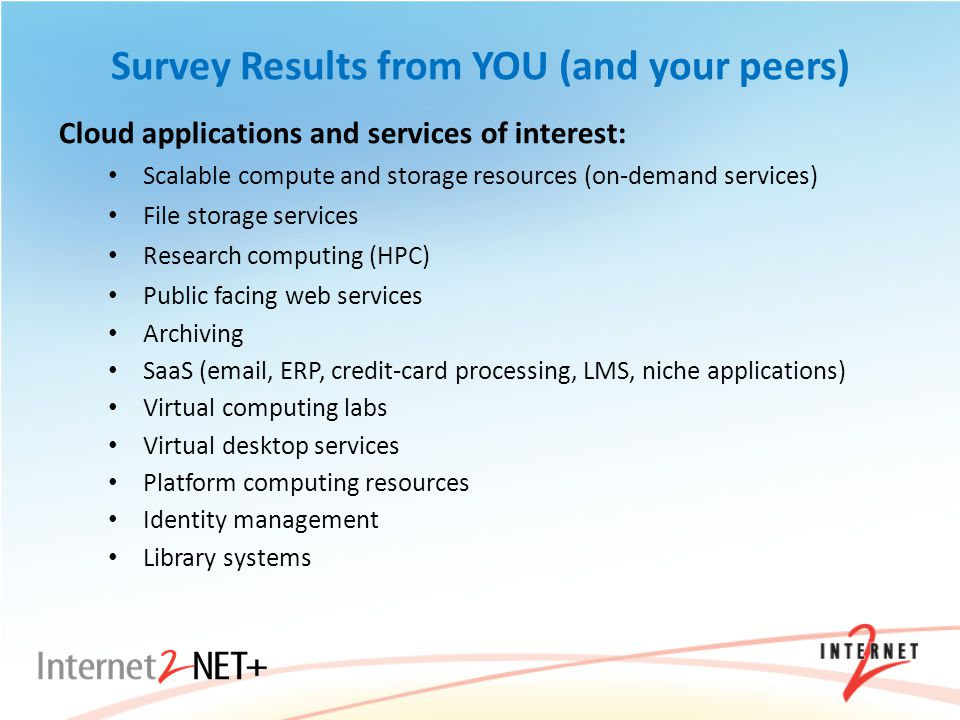Survey Results from YOU (and your peers) Cloud applications and services of interest: Scalable compute and storage resources (on-demand services) File storage services Research computing (HPC) Public facing web services Archiving SaaS (email, ERP, credit-card processing, LMS, niche applications) Virtual computing labs Virtual desktop services Platform computing resources Identity management Library systems