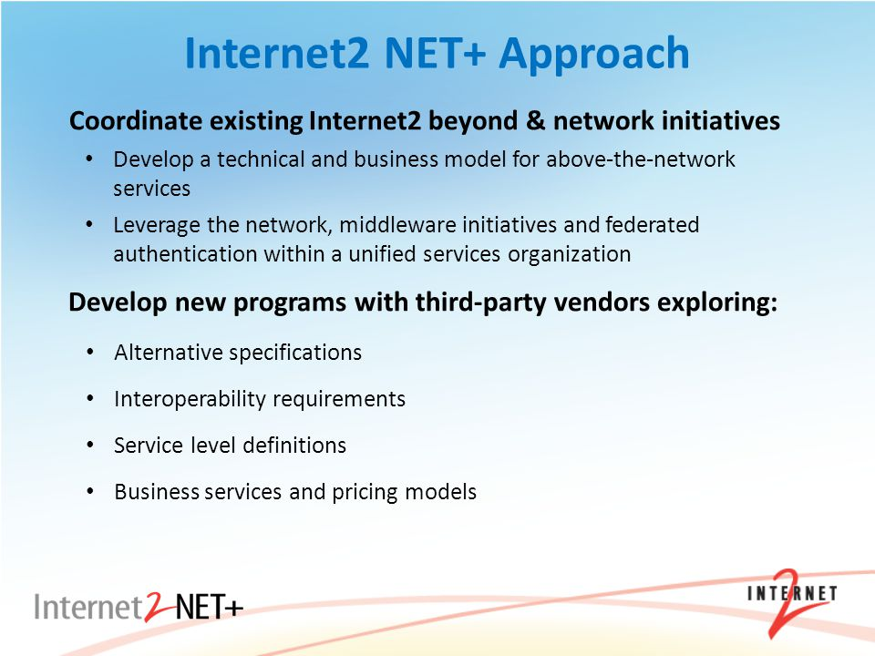 Internet2 NET+ Approach Coordinate existing Internet2 beyond & network initiatives Develop a technical and business model for above-the-network services Leverage the network, middleware initiatives and federated authentication within a unified services organization Develop new programs with third-party vendors exploring: Alternative specifications Interoperability requirements Service level definitions Business services and pricing models