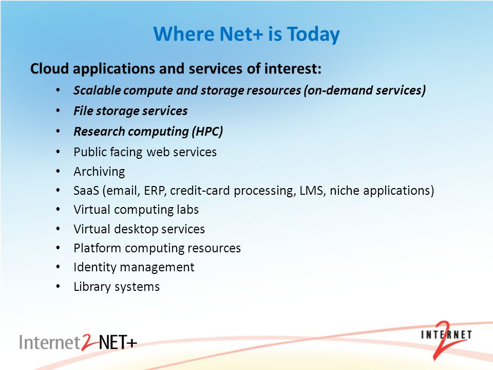 Where Net+ is Today Cloud applications and services of interest: Scalable compute and storage resources (on-demand services) File storage services Research computing (HPC) Public facing web services Archiving SaaS (email, ERP, credit-card processing, LMS, niche applications) Virtual computing labs Virtual desktop services Platform computing resources Identity management Library systems